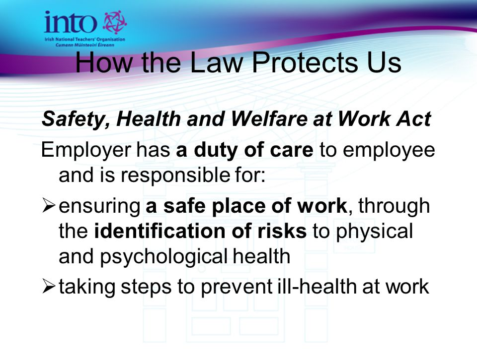 How the Law Protects Us Safety, Health and Welfare at Work Act Employer has a duty of care to employee and is responsible for:  ensuring a safe place of work, through the identification of risks to physical and psychological health  taking steps to prevent ill-health at work