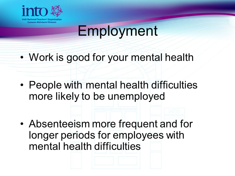 Employment Work is good for your mental health People with mental health difficulties more likely to be unemployed Absenteeism more frequent and for longer periods for employees with mental health difficulties