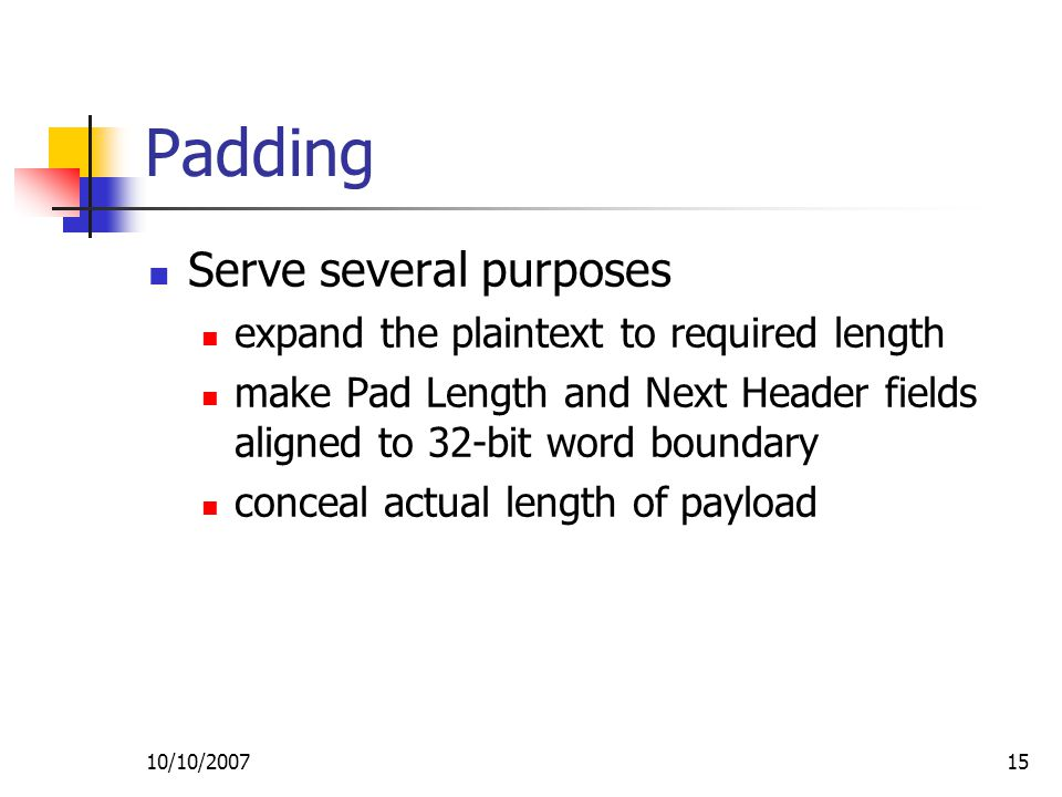 10/10/ Padding Serve several purposes expand the plaintext to required length make Pad Length and Next Header fields aligned to 32-bit word boundary conceal actual length of payload