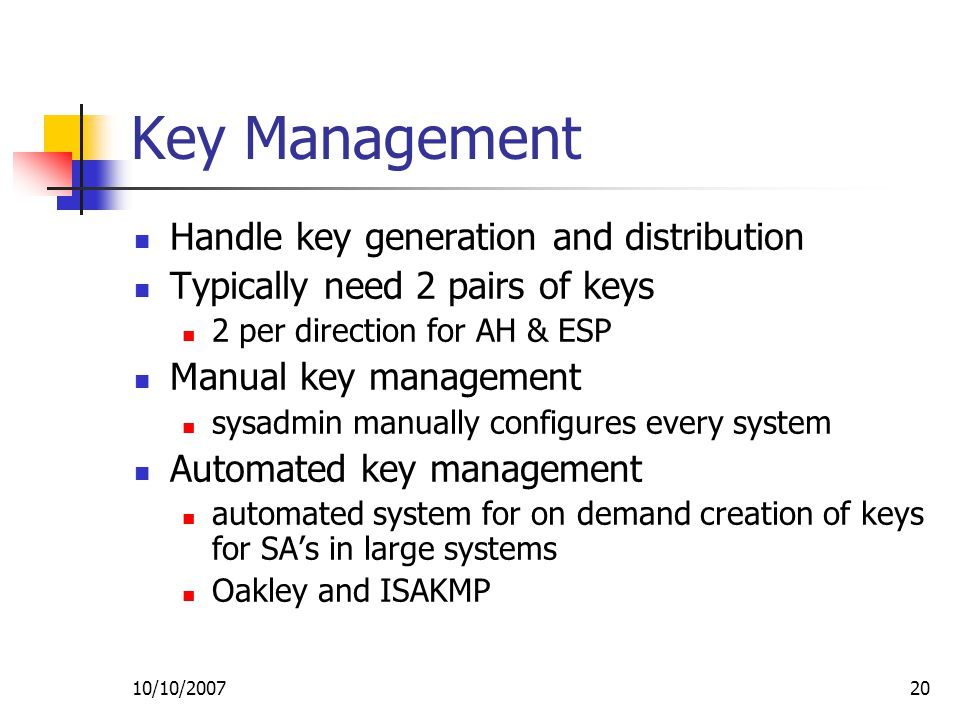 10/10/ Key Management Handle key generation and distribution Typically need 2 pairs of keys 2 per direction for AH & ESP Manual key management sysadmin manually configures every system Automated key management automated system for on demand creation of keys for SA's in large systems Oakley and ISAKMP