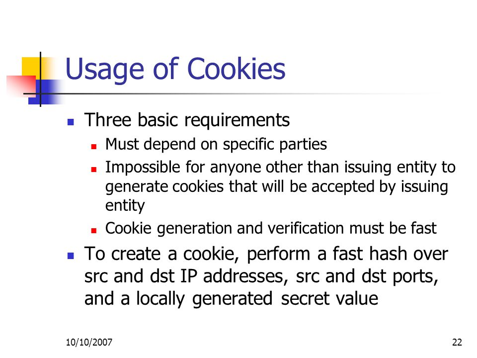 10/10/ Usage of Cookies Three basic requirements Must depend on specific parties Impossible for anyone other than issuing entity to generate cookies that will be accepted by issuing entity Cookie generation and verification must be fast To create a cookie, perform a fast hash over src and dst IP addresses, src and dst ports, and a locally generated secret value