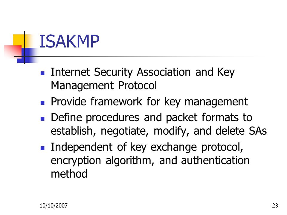 10/10/ ISAKMP Internet Security Association and Key Management Protocol Provide framework for key management Define procedures and packet formats to establish, negotiate, modify, and delete SAs Independent of key exchange protocol, encryption algorithm, and authentication method