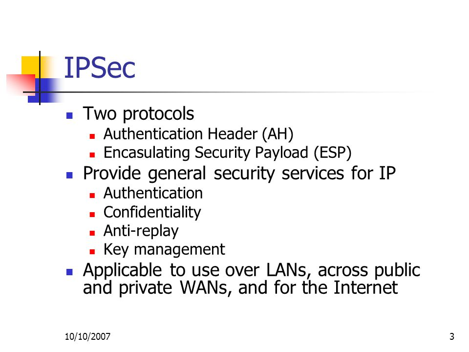 10/10/20073 IPSec Two protocols Authentication Header (AH) Encasulating Security Payload (ESP) Provide general security services for IP Authentication Confidentiality Anti-replay Key management Applicable to use over LANs, across public and private WANs, and for the Internet