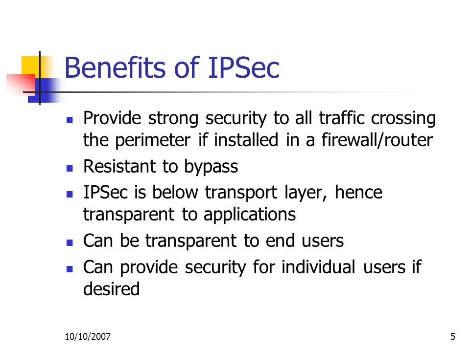 10/10/20075 Benefits of IPSec Provide strong security to all traffic crossing the perimeter if installed in a firewall/router Resistant to bypass IPSec is below transport layer, hence transparent to applications Can be transparent to end users Can provide security for individual users if desired