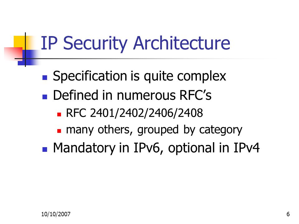 10/10/20076 IP Security Architecture Specification is quite complex Defined in numerous RFC's RFC 2401/2402/2406/2408 many others, grouped by category Mandatory in IPv6, optional in IPv4