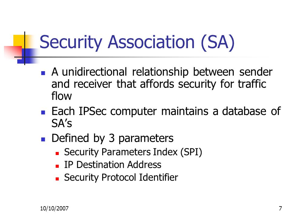 10/10/20077 Security Association (SA) A unidirectional relationship between sender and receiver that affords security for traffic flow Each IPSec computer maintains a database of SA's Defined by 3 parameters Security Parameters Index (SPI) IP Destination Address Security Protocol Identifier