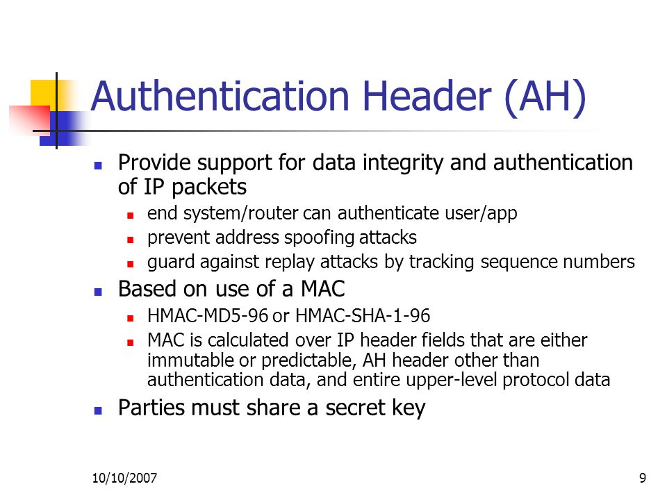 10/10/20079 Authentication Header (AH) Provide support for data integrity and authentication of IP packets end system/router can authenticate user/app prevent address spoofing attacks guard against replay attacks by tracking sequence numbers Based on use of a MAC HMAC-MD5-96 or HMAC-SHA-1-96 MAC is calculated over IP header fields that are either immutable or predictable, AH header other than authentication data, and entire upper-level protocol data Parties must share a secret key