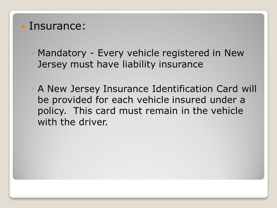 Insurance: ◦Mandatory - Every vehicle registered in New Jersey must have liability insurance ◦A New Jersey Insurance Identification Card will be provided for each vehicle insured under a policy.