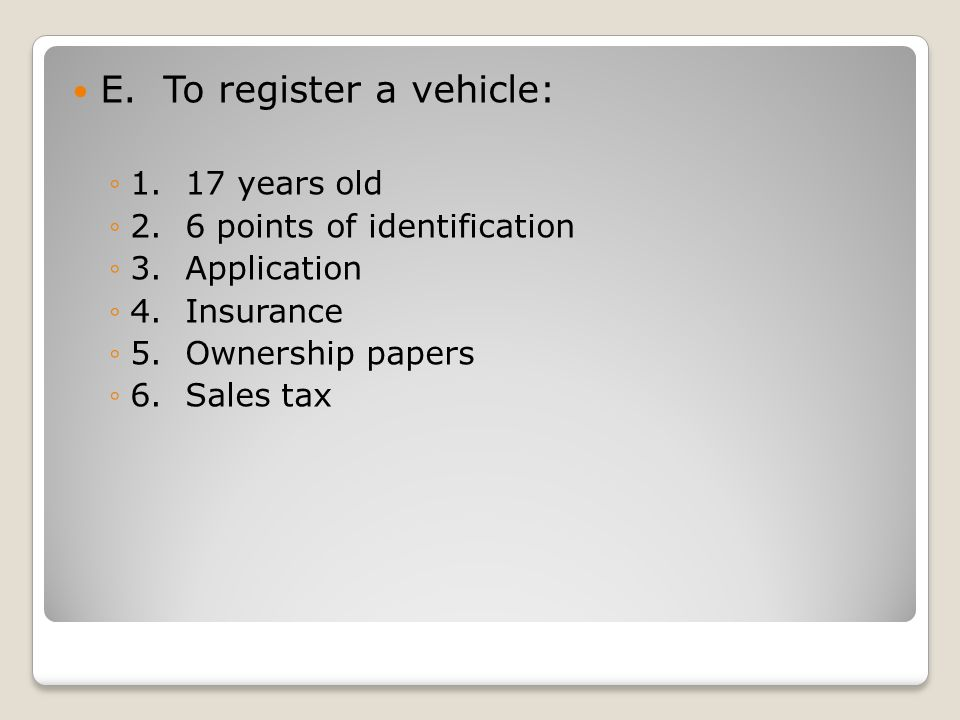 E. To register a vehicle: ◦1. 17 years old ◦2. 6 points of identification ◦3.