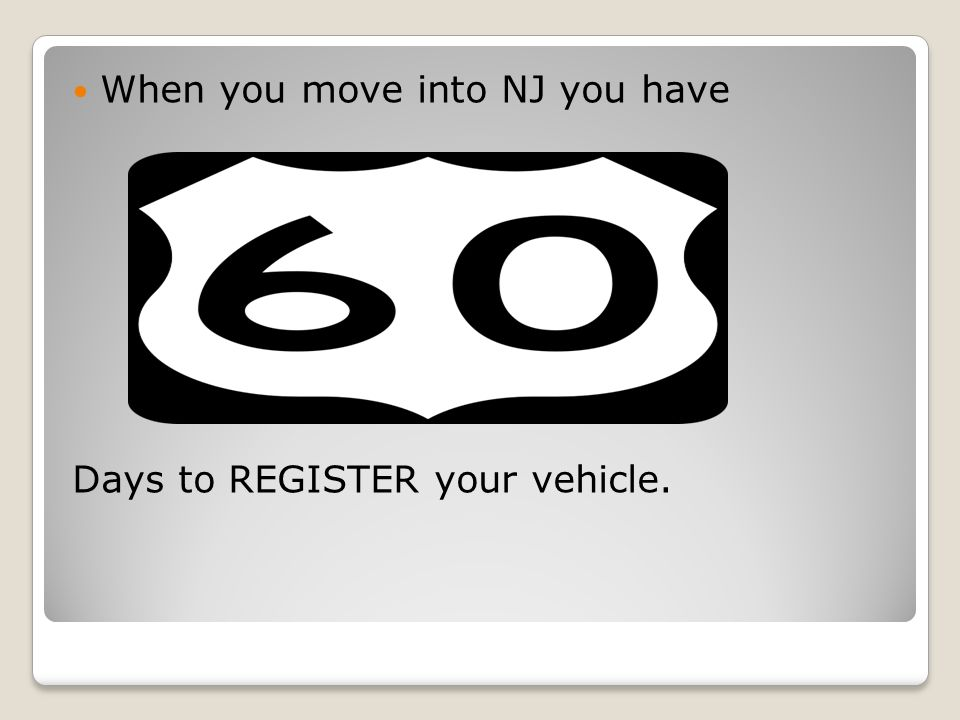 When you move into NJ you have Days to REGISTER your vehicle.