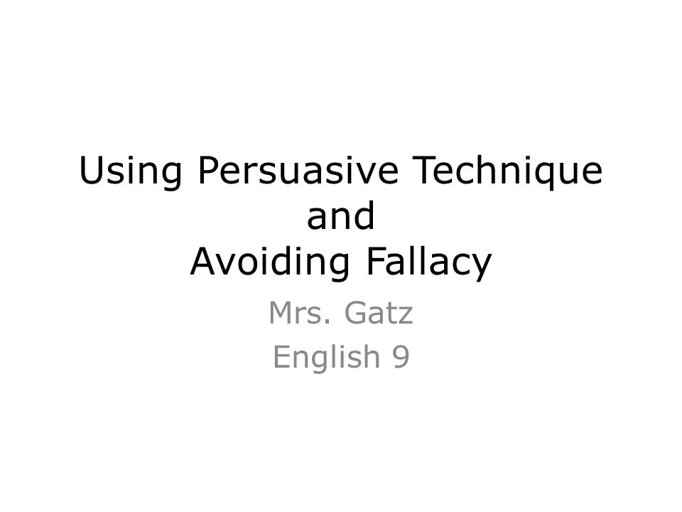 Using Persuasive Technique and Avoiding Fallacy Mrs. Gatz English 9
