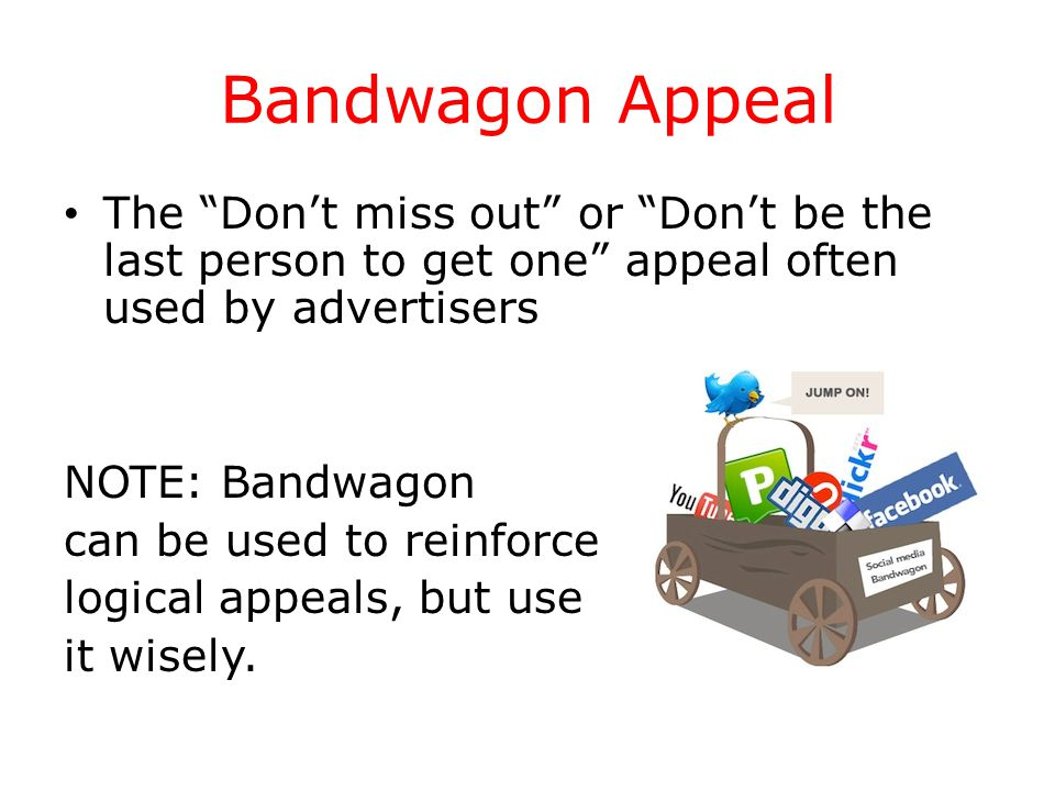 Bandwagon Appeal The Don't miss out or Don't be the last person to get one appeal often used by advertisers NOTE: Bandwagon can be used to reinforce logical appeals, but use it wisely.
