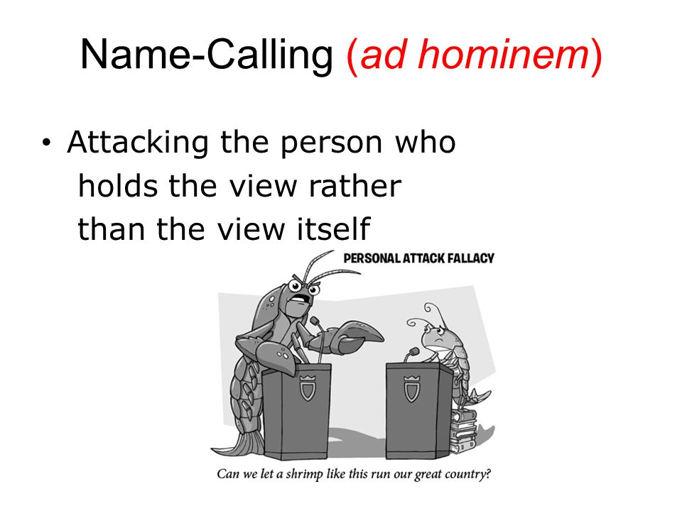 Name-Calling (ad hominem) Attacking the person who holds the view rather than the view itself