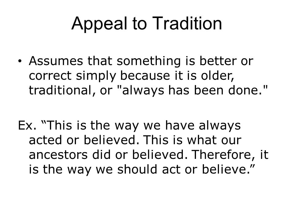 Appeal to Tradition Assumes that something is better or correct simply because it is older, traditional, or always has been done. Ex.