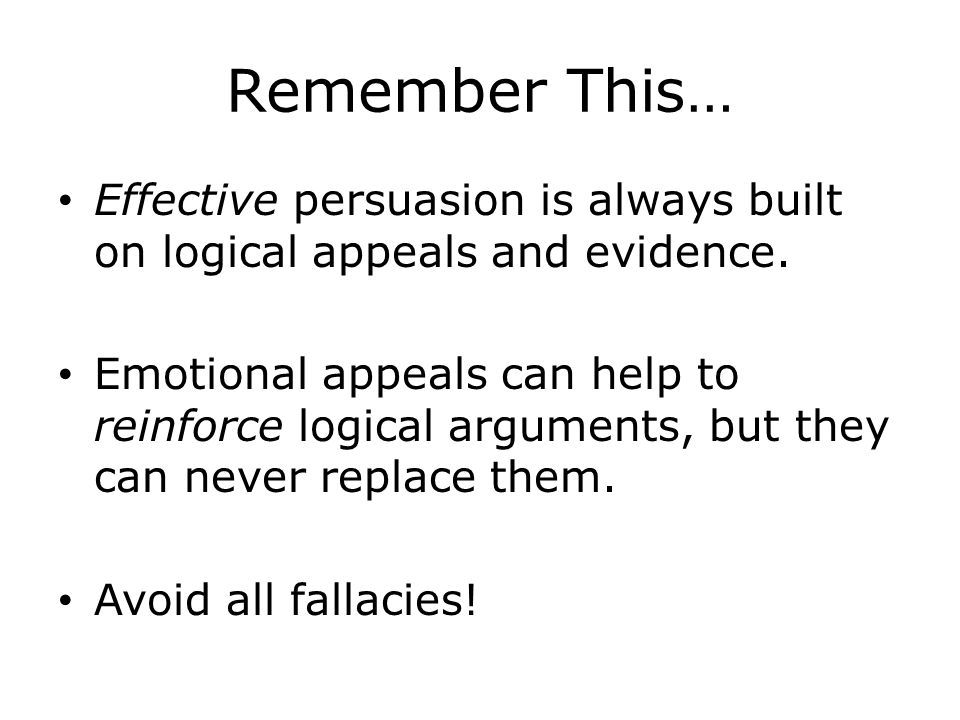 Remember This… Effective persuasion is always built on logical appeals and evidence.