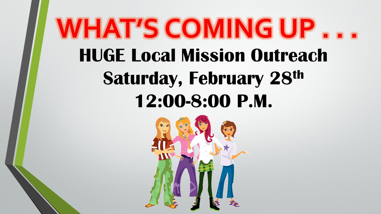 HUGE Local Mission Outreach Saturday, February 28 th 12:00-8:00 P.M.