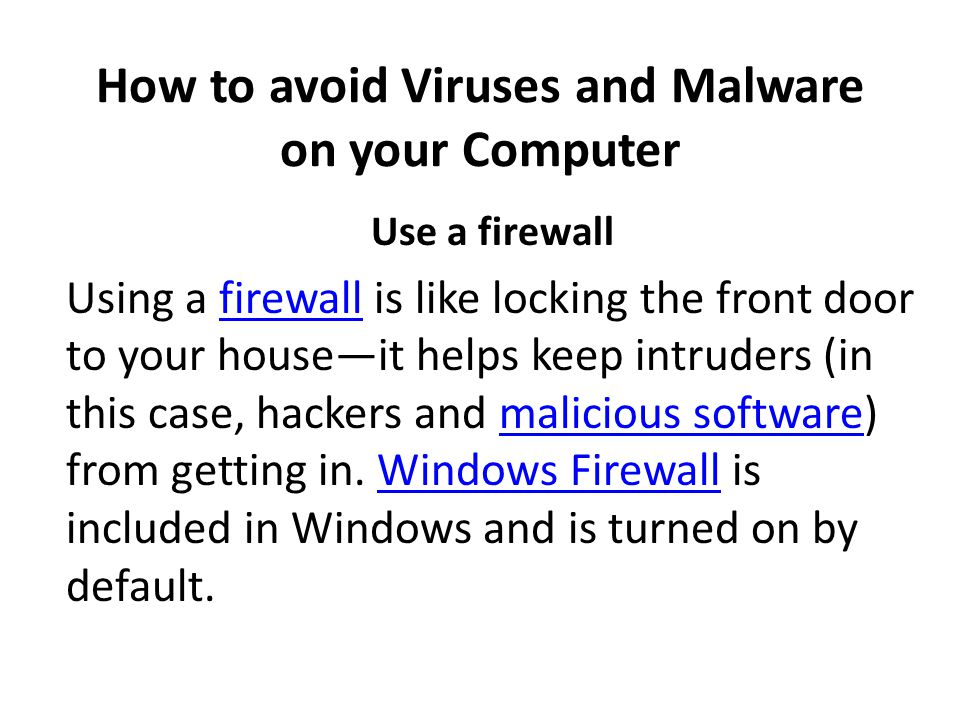 How to avoid Viruses and Malware on your Computer Use a firewall Using a firewall is like locking the front door to your house—it helps keep intruders (in this case, hackers and malicious software) from getting in.