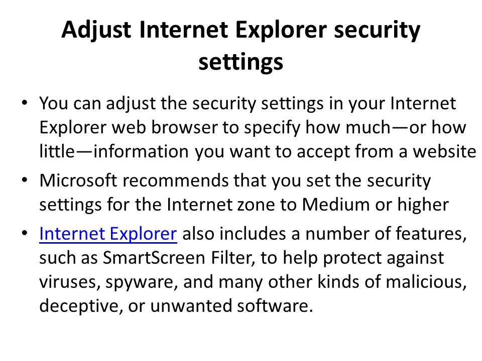 Adjust Internet Explorer security settings You can adjust the security settings in your Internet Explorer web browser to specify how much—or how little—information you want to accept from a website Microsoft recommends that you set the security settings for the Internet zone to Medium or higher Internet Explorer also includes a number of features, such as SmartScreen Filter, to help protect against viruses, spyware, and many other kinds of malicious, deceptive, or unwanted software.