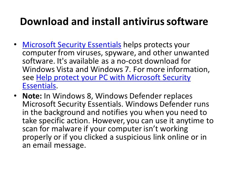 Download and install antivirus software Microsoft Security Essentials helps protects your computer from viruses, spyware, and other unwanted software.
