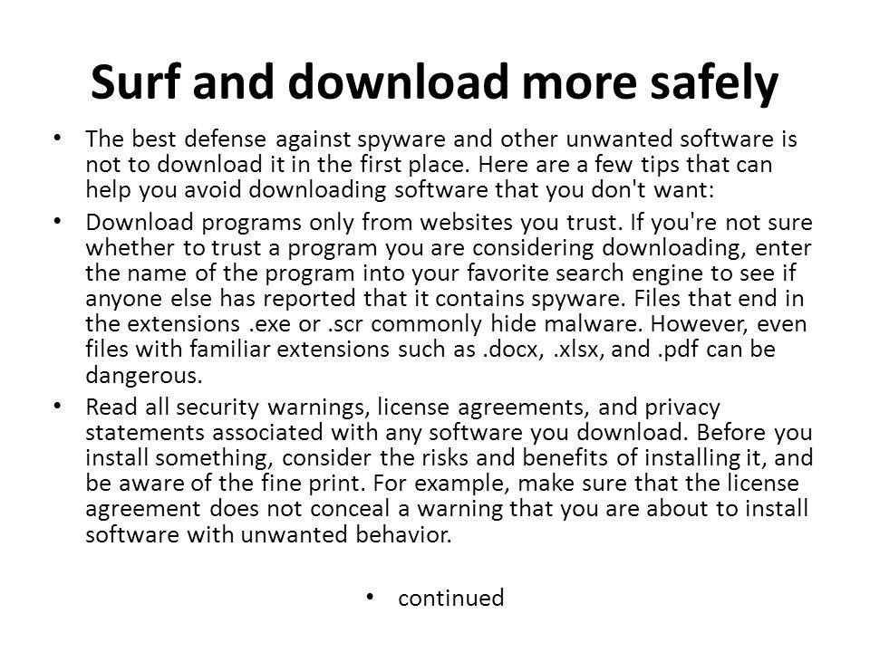 Surf and download more safely The best defense against spyware and other unwanted software is not to download it in the first place.