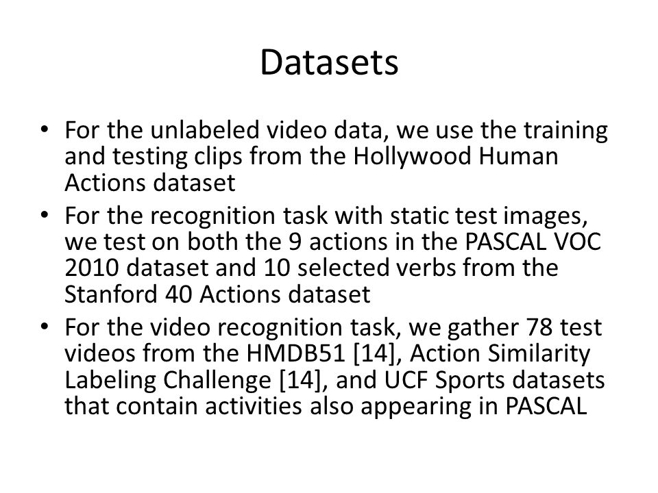 Datasets For the unlabeled video data, we use the training and testing clips from the Hollywood Human Actions dataset For the recognition task with static test images, we test on both the 9 actions in the PASCAL VOC 2010 dataset and 10 selected verbs from the Stanford 40 Actions dataset For the video recognition task, we gather 78 test videos from the HMDB51 [14], Action Similarity Labeling Challenge [14], and UCF Sports datasets that contain activities also appearing in PASCAL