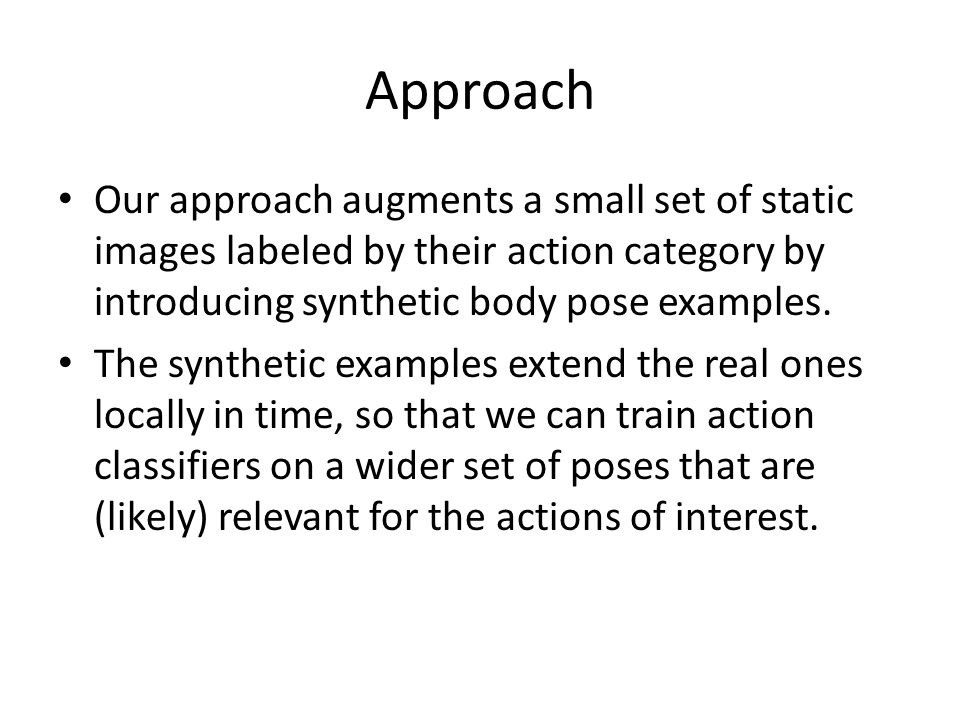 Approach Our approach augments a small set of static images labeled by their action category by introducing synthetic body pose examples.