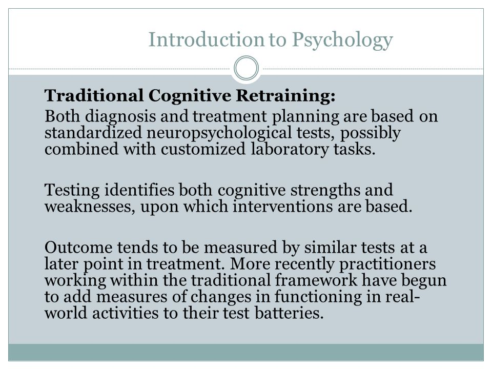Introduction to Psychology Context-Sensitive Cognitive Intervention and Support: The focus of this approach is translating the underlying neuropsychological impairments into their negative impact on the person s functional activities in everyday life, and/or the individual's participation in chosen life activities (e.g., school).
