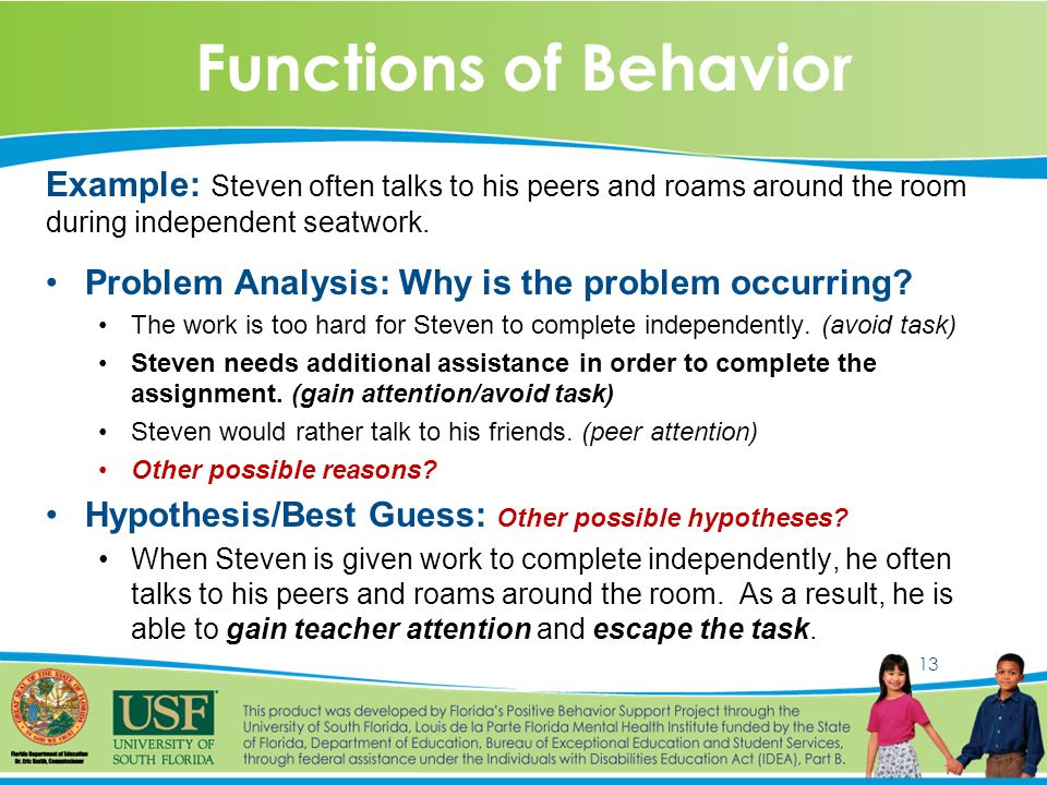 13 Functions of Behavior Example: Steven often talks to his peers and roams around the room during independent seatwork.