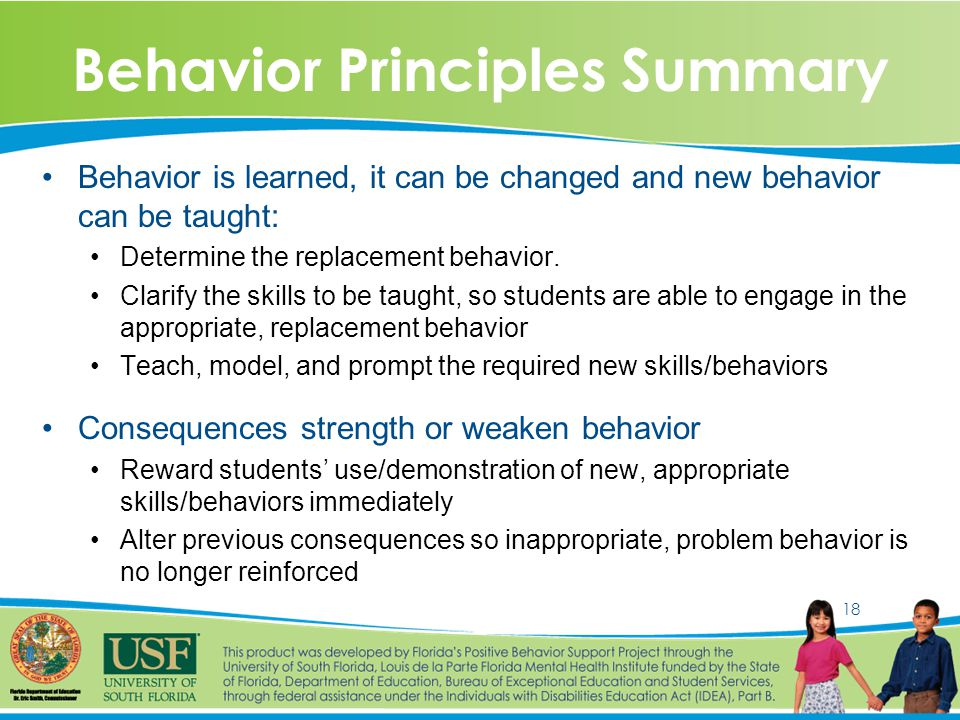 18 Behavior Principles Summary Behavior is learned, it can be changed and new behavior can be taught: Determine the replacement behavior.