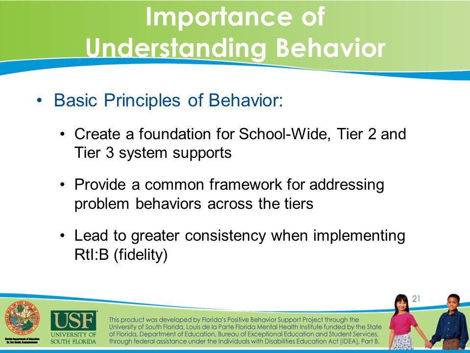 21 Importance of Understanding Behavior Basic Principles of Behavior: Create a foundation for School-Wide, Tier 2 and Tier 3 system supports Provide a common framework for addressing problem behaviors across the tiers Lead to greater consistency when implementing RtI:B (fidelity)