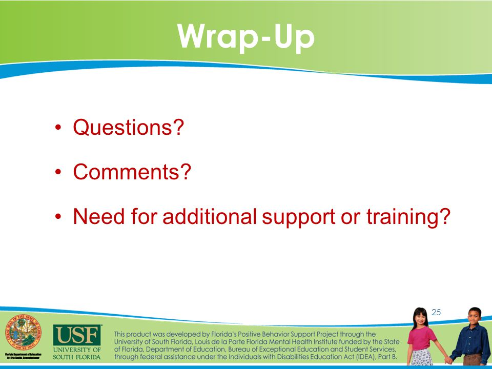 25 Wrap-Up Questions Comments Need for additional support or training