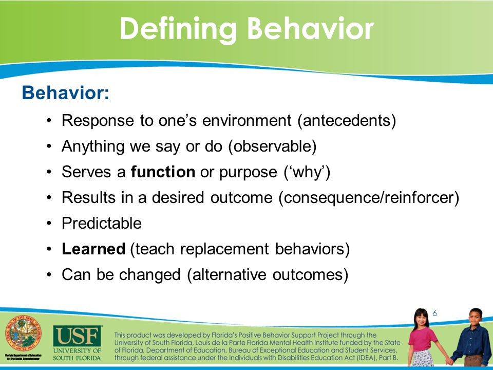6 Defining Behavior Behavior: Response to one's environment (antecedents) Anything we say or do (observable) Serves a function or purpose ('why') Results in a desired outcome (consequence/reinforcer) Predictable Learned (teach replacement behaviors) Can be changed (alternative outcomes)