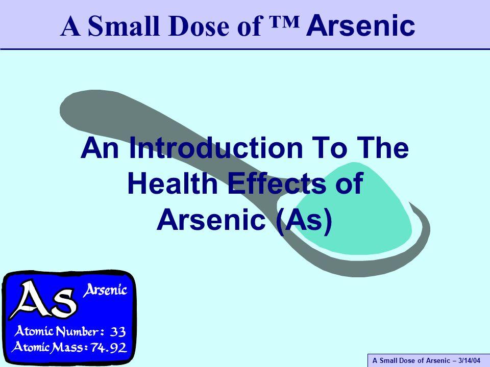 A Small Dose of Arsenic – 3/14/04 An Introduction To The Health Effects of Arsenic (As) A Small Dose of ™ Arsenic