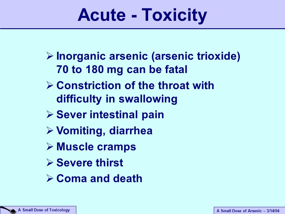 A Small Dose of Arsenic – 3/14/04 A Small Dose of Toxicology  Inorganic arsenic (arsenic trioxide) 70 to 180 mg can be fatal  Constriction of the throat with difficulty in swallowing  Sever intestinal pain  Vomiting, diarrhea  Muscle cramps  Severe thirst  Coma and death Acute - Toxicity
