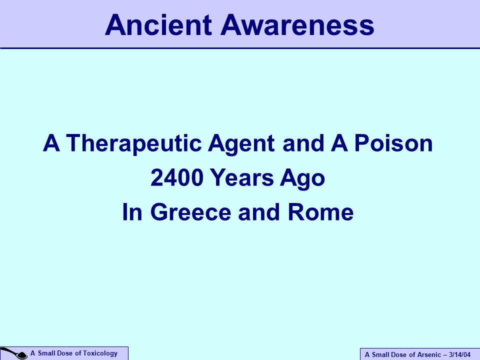 A Small Dose of Arsenic – 3/14/04 A Small Dose of Toxicology A Therapeutic Agent and A Poison 2400 Years Ago In Greece and Rome Ancient Awareness