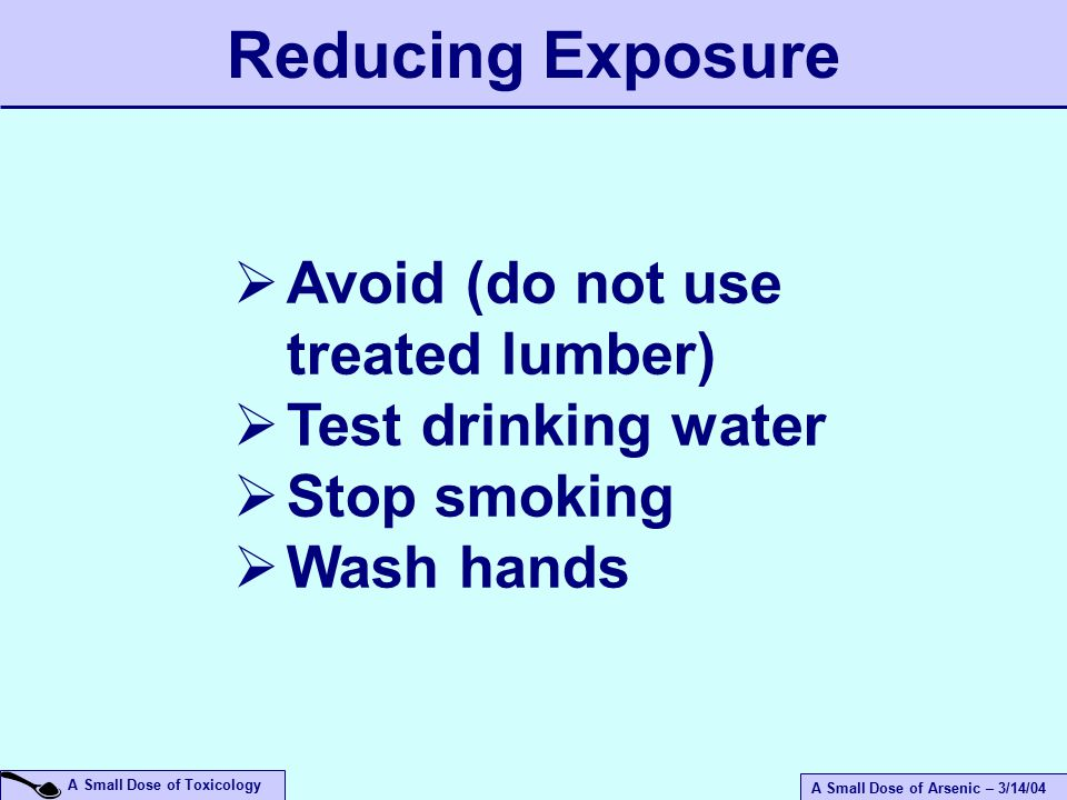 A Small Dose of Arsenic – 3/14/04 A Small Dose of Toxicology  Avoid (do not use treated lumber)  Test drinking water  Stop smoking  Wash hands Reducing Exposure