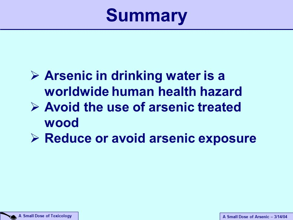 A Small Dose of Arsenic – 3/14/04 A Small Dose of Toxicology  Arsenic in drinking water is a worldwide human health hazard  Avoid the use of arsenic treated wood  Reduce or avoid arsenic exposure Summary