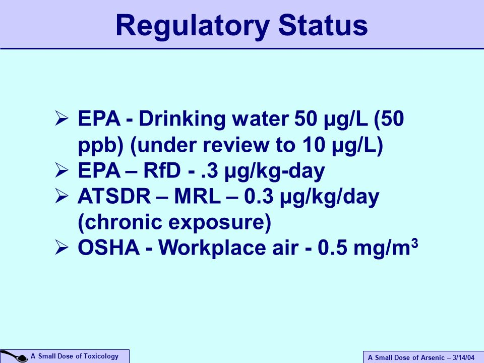A Small Dose of Arsenic – 3/14/04 A Small Dose of Toxicology  EPA - Drinking water 50 µg/L (50 ppb) (under review to 10 µg/L)  EPA – RfD -.3 µg/kg-day  ATSDR – MRL – 0.3 µg/kg/day (chronic exposure)  OSHA - Workplace air mg/m 3 Regulatory Status