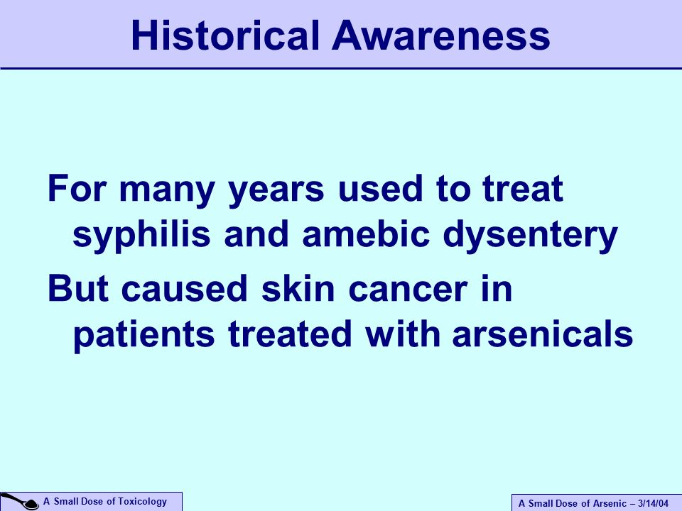 A Small Dose of Arsenic – 3/14/04 A Small Dose of Toxicology For many years used to treat syphilis and amebic dysentery But caused skin cancer in patients treated with arsenicals Historical Awareness