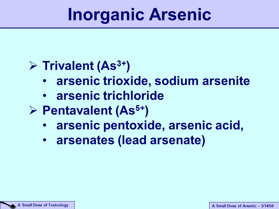 A Small Dose of Arsenic – 3/14/04 A Small Dose of Toxicology Inorganic Arsenic  Trivalent (As 3+ ) arsenic trioxide, sodium arsenite arsenic trichloride  Pentavalent (As 5+ ) arsenic pentoxide, arsenic acid, arsenates (lead arsenate)