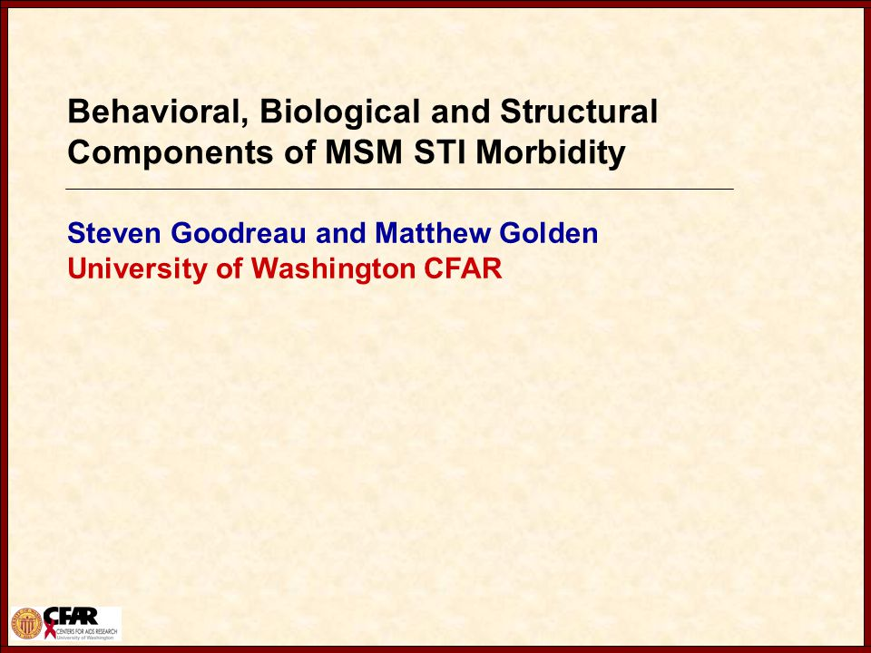 Behavioral, Biological and Structural Components of MSM STI Morbidity Steven Goodreau and Matthew Golden University of Washington CFAR
