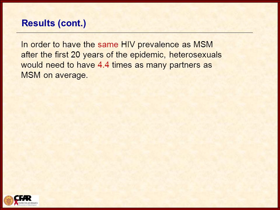Results (cont.) In order to have the same HIV prevalence as MSM after the first 20 years of the epidemic, heterosexuals would need to have 4.4 times as many partners as MSM on average.