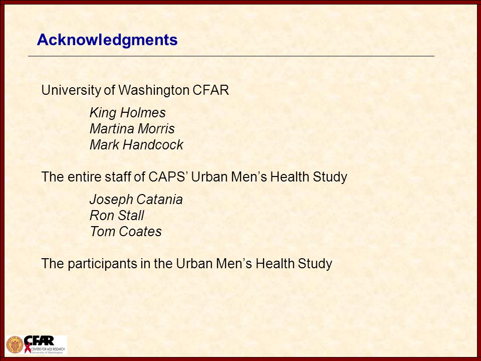 Acknowledgments University of Washington CFAR King Holmes Martina Morris Mark Handcock The entire staff of CAPS' Urban Men's Health Study Joseph Catania Ron Stall Tom Coates The participants in the Urban Men's Health Study