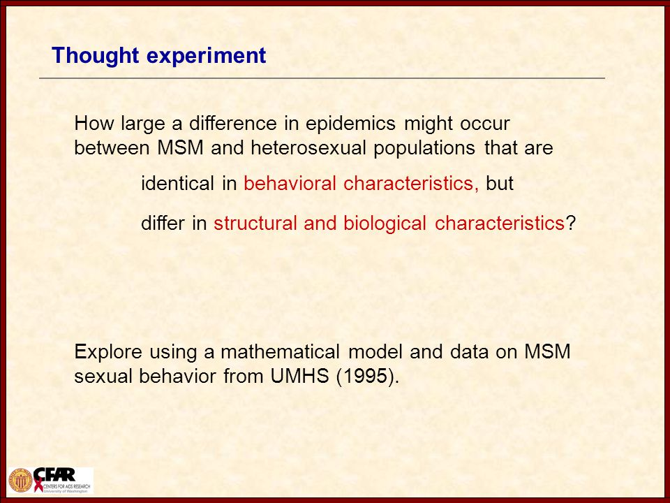 Thought experiment How large a difference in epidemics might occur between MSM and heterosexual populations that are identical in behavioral characteristics, but differ in structural and biological characteristics.