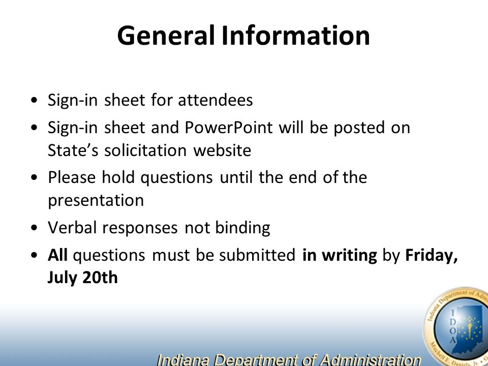 General Information Sign-in sheet for attendees Sign-in sheet and PowerPoint will be posted on State's solicitation website Please hold questions until the end of the presentation Verbal responses not binding All questions must be submitted in writing by Friday, July 20th