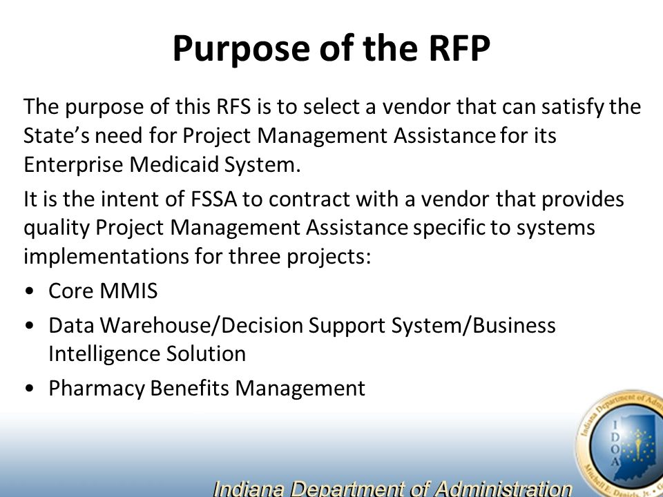 Purpose of the RFP The purpose of this RFS is to select a vendor that can satisfy the State's need for Project Management Assistance for its Enterprise Medicaid System.