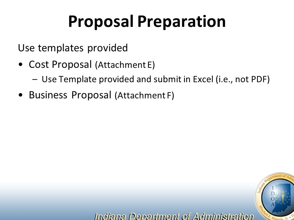 Proposal Preparation Use templates provided Cost Proposal (Attachment E) –Use Template provided and submit in Excel (i.e., not PDF) Business Proposal (Attachment F)