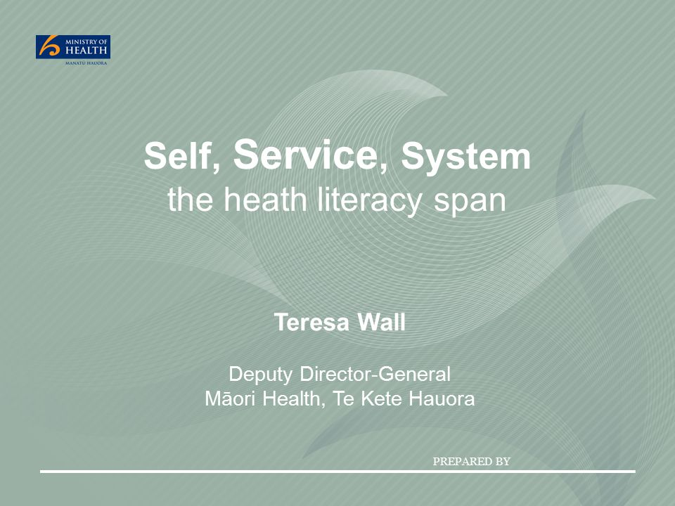 PREPARED BY Self, Service, System the heath literacy span Teresa Wall Deputy Director-General Māori Health, Te Kete Hauora