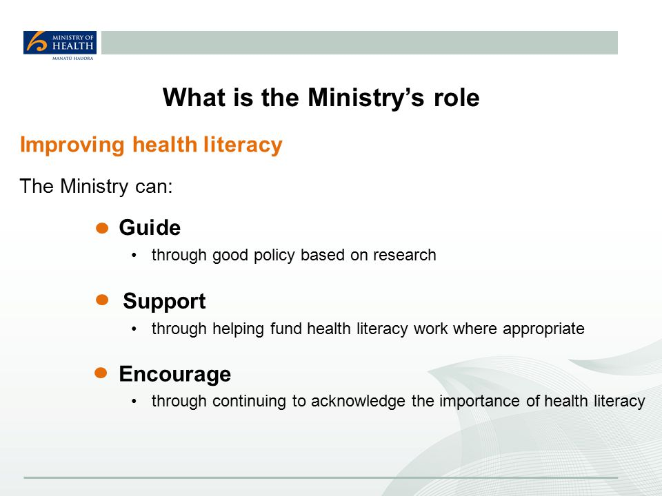 What is the Ministry's role The Ministry can: Guide through good policy based on research Support through helping fund health literacy work where appropriate Encourage through continuing to acknowledge the importance of health literacy Improving health literacy