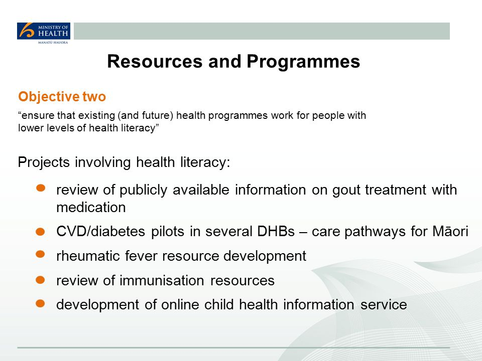 Resources and Programmes Projects involving health literacy: review of publicly available information on gout treatment with medication CVD/diabetes pilots in several DHBs – care pathways for Māori rheumatic fever resource development review of immunisation resources development of online child health information service Objective two ensure that existing (and future) health programmes work for people with lower levels of health literacy